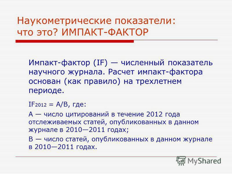 Наукометрические показатели: что это? ИМПАКТ-ФАКТОР Импакт-фактор (IF) численный показатель научного журнала. Расчет импакт-фактора основан (как правило) на трехлетнем периоде. IF 2012 = A/B, где: A число цитирований в течение 2012 года отслеживаемых
