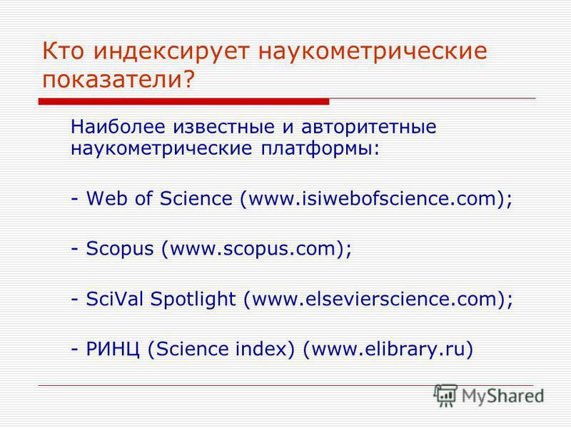 Кто индексирует наукометрические показатели? Наиболее известные и авторитетные наукометрические платформы: - Web of Science (www.isiwebofscience.com); - Scopus (www.scopus.com); - SciVal Spotlight (www.elsevierscience.com); - РИНЦ (Science index) (ww