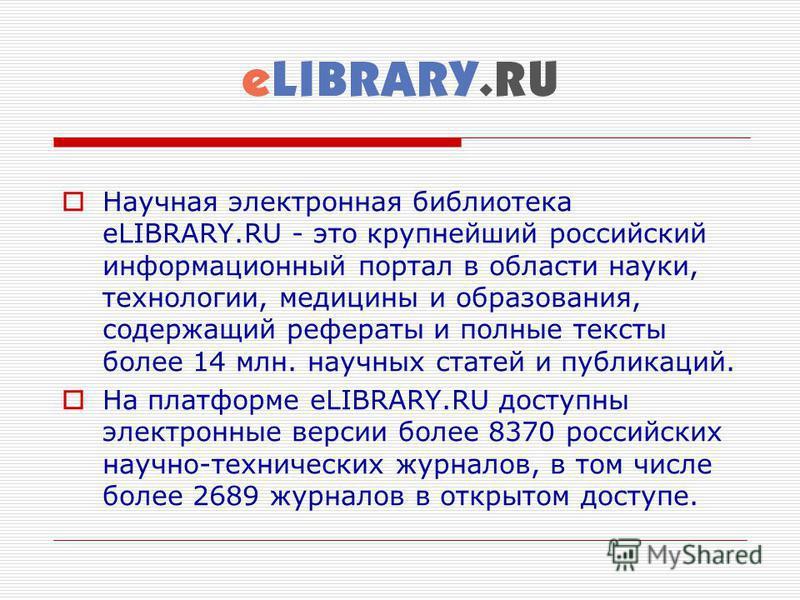 Научная электронная библиотека eLIBRARY.RU - это крупнейший российский информационный портал в области науки, технологии, медицины и образования, содержащий рефераты и полные тексты более 14 млн. научных статей и публикаций. На платформе eLIBRARY.RU