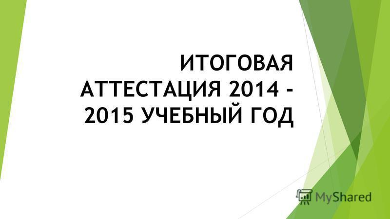 ИТОГОВАЯ АТТЕСТАЦИЯ 2014 - 2015 УЧЕБНЫЙ ГОД