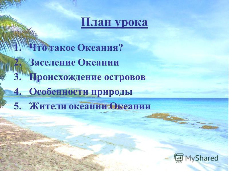 План урока 1. Что такое Океания? 2. Заселение Океании 3. Происхождение островов 4. Особенности природы 5. Жители океании Океании