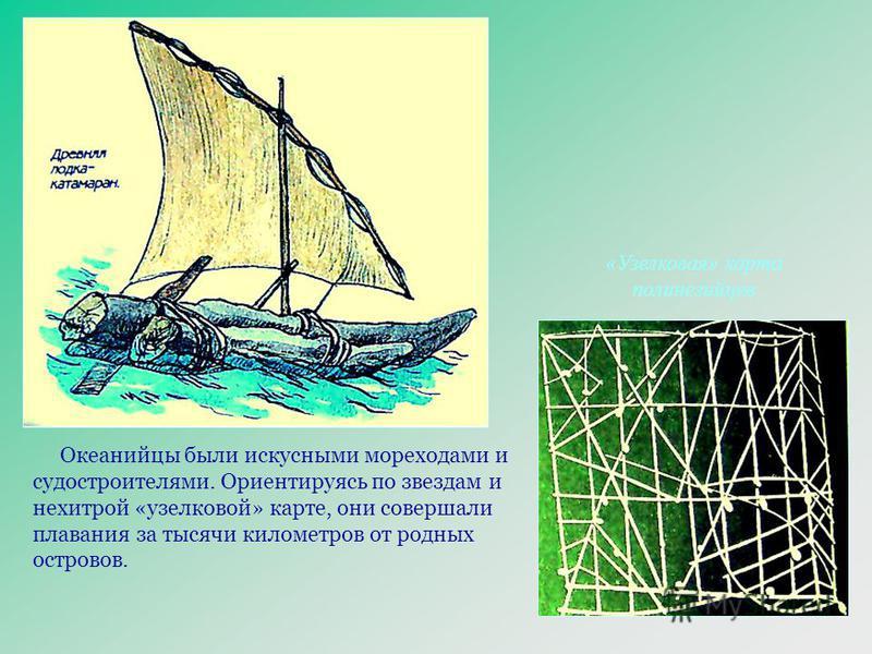 Океанийцы были искусными мореходами и судостроителями. Ориентируясь по звездам и нехитрой «узелковой» карте, они совершали плавания за тысячи километров от родных островов. «Узелковая» карта полинезийцев