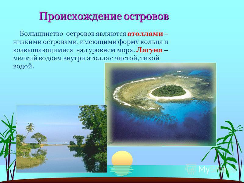 Происхождение островов Большинство островов являются атоллами – низкими островами, имеющими форму кольца и возвышающимися над уровнем моря. Лагуна – мелкий водоем внутри атолла с чистой, тихой водой.