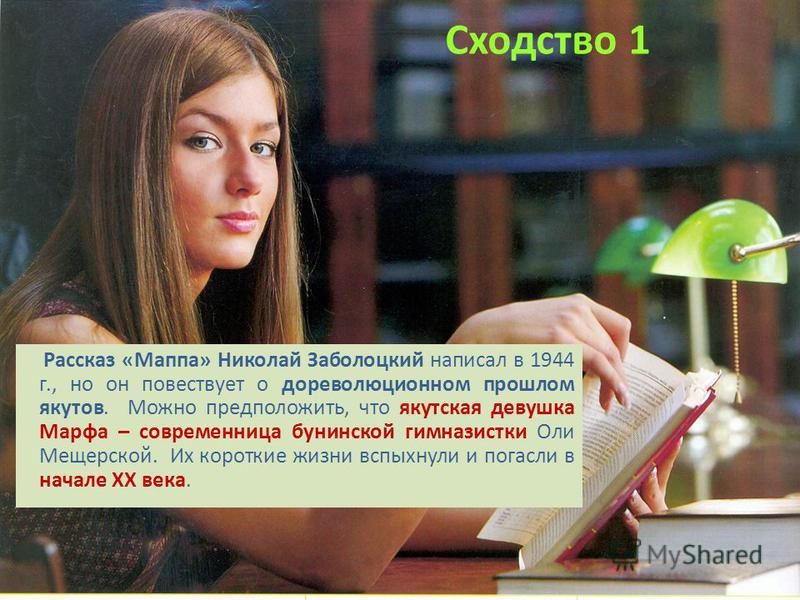 Сходство 1 Рассказ «Маппа» Николай Заболоцкий написал в 1944 г., но он повествует о дореволюционном прошлом якутов. Можно предположить, что якутская девушка Марфа – современница бунинской гимназистки Оли Мещерской. Их короткие жизни вспыхнули и погас