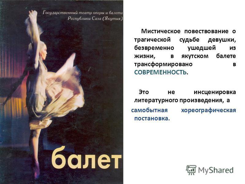 Мистическое повествование о трагической судьбе девушки, безвременно ушедшей из жизни, в якутском балете трансформировано в СОВРЕМЕННОСТЬ. Это не инсценировка литературного произведения, а самобытная хореографическая постановка.