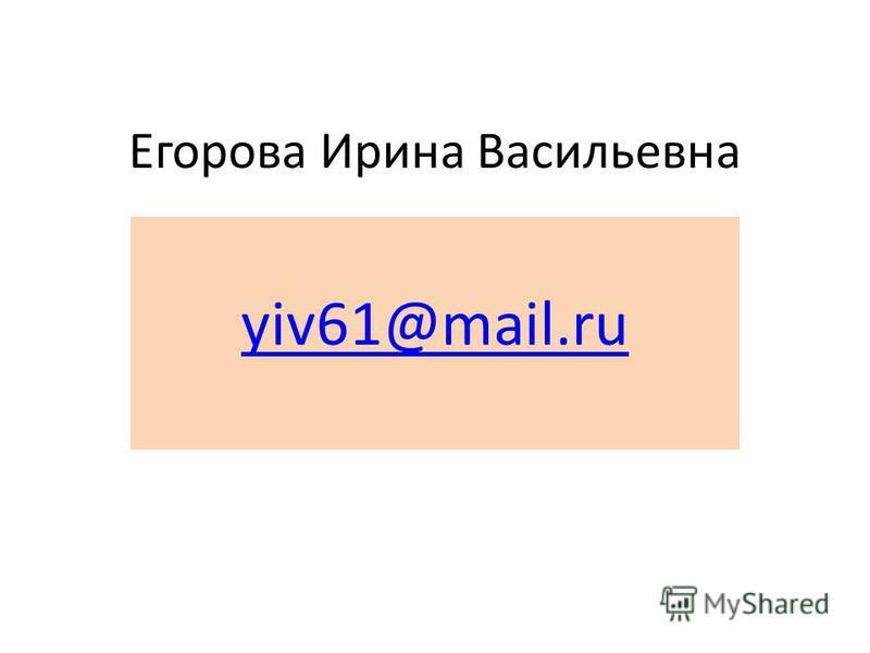 Егорова Ирина Васильевна yiv61@mail.ru