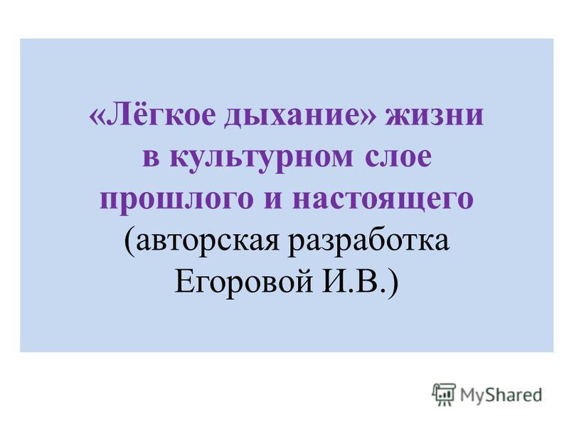 «Лёгкое дыхание» жизни в культурном слое прошлого и настоящего (авторская разработка Егоровой И.В.)