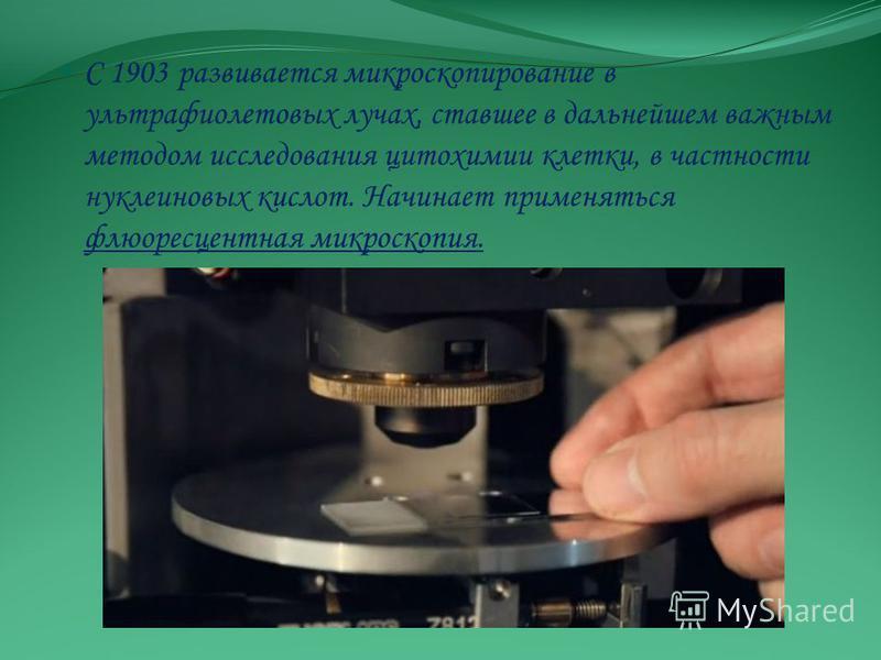 С 1903 развивается микроскопирование в ультрафиолетовых лучах, ставшее в дальнейшем важным методом исследования цитохимии клетки, в частности нуклеиновых кислот. Начинает применяться флюоресцентная микроскопия.