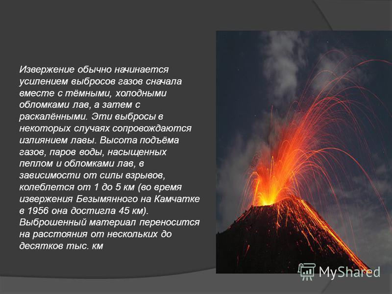 Извержение обычно начинается усилением выбросов газов сначала вместе с тёмными, холодными обломками лав, а затем с раскалёнными. Эти выбросы в некоторых случаях сопровождаются излиянием лавы. Высота подъёма газов, паров воды, насыщенных пеплом и обло