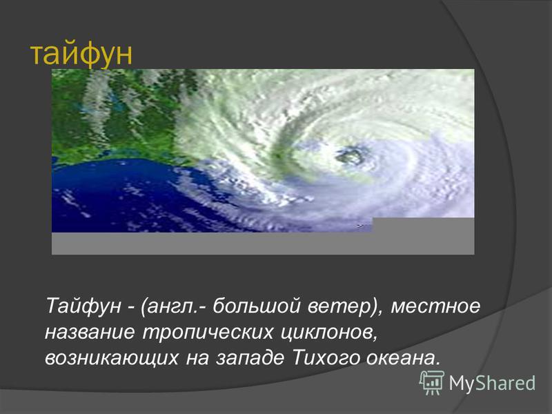 тайфун Тайфун - (англ.- большой ветер), местное название тропических циклонов, возникающих на западе Тихого океана.