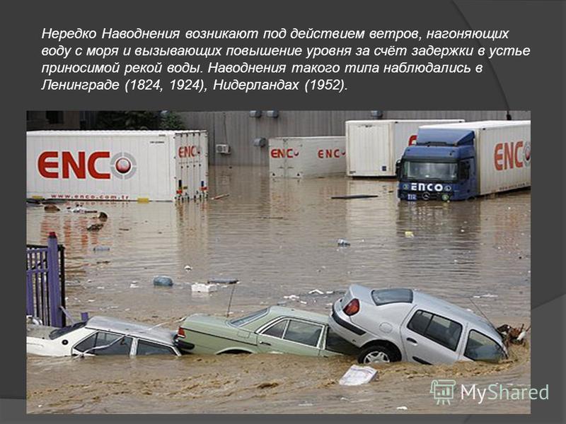 Нередко Наводнения возникают под действием ветров, нагоняющих воду с моря и вызывающих повышение уровня за счёт задержки в устье приносимой рекой воды. Наводнения такого типа наблюдались в Ленинграде (1824, 1924), Нидерландах (1952).