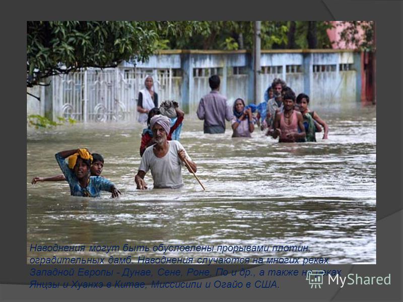 Наводнения могут быть обусловлены прорывами плотин, оградительных дамб. Наводнения случаются на многих реках Западной Европы - Дунае, Сене, Роне, По и др., а также на реках Янцзы и Хуанхэ в Китае, Миссисипи и Огайо в США.