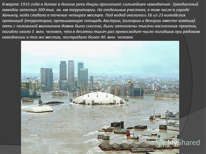 В марте 1931 года в Китае в долине реки Янцзы произошло сильнейшее наводнение. Грандиозный паводок затопил 300 тыс. кв. км территории. На отдельных участках, в том числе в городе Ханькоу, вода спадала в течение четырех месяцев. Под водой оказались 16