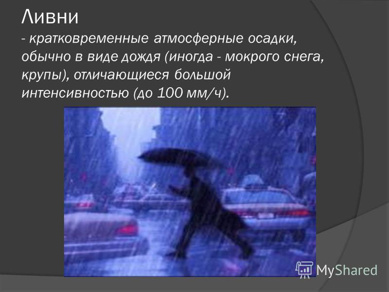 Ливни - кратковременные атмосферные осадки, обычно в виде дождя (иногда - мокрого снега, крупы), отличающиеся большой интенсивностью (до 100 мм/ч).
