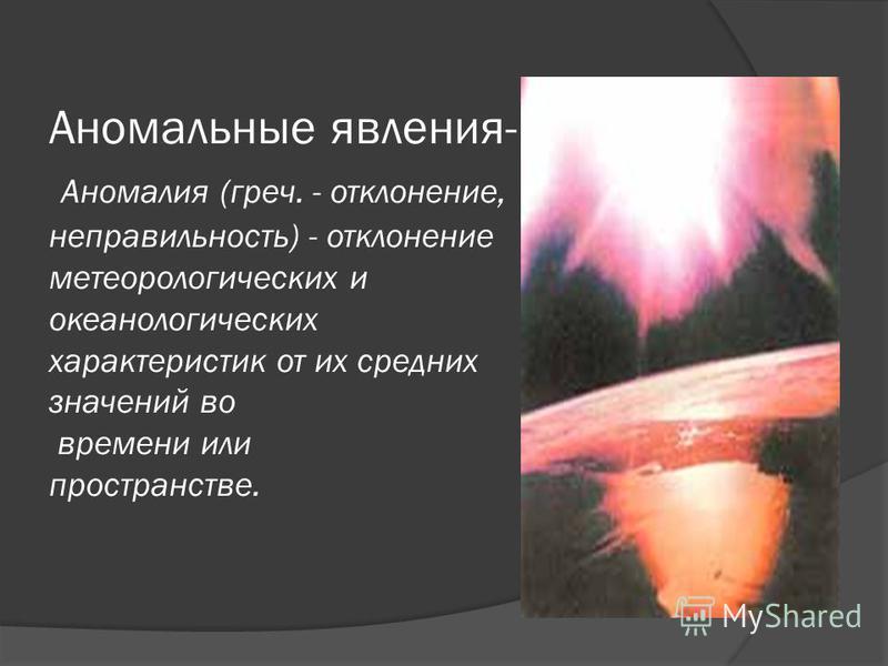 Аномальные явления- Аномалия (греч. - отклонение, неправильность) - отклонение метеорологических и океанологических характеристик от их средних значений во времени или пространстве.