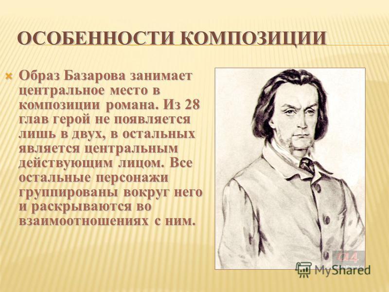 ОСОБЕННОСТИ КОМПОЗИЦИИ Образ Базарова занимает центральное место в композиции романа. Из 28 глав герой не появляется лишь в двух, в остальных является центральным действующим лицом. Все остальные персонажи группированы вокруг него и раскрываются во в