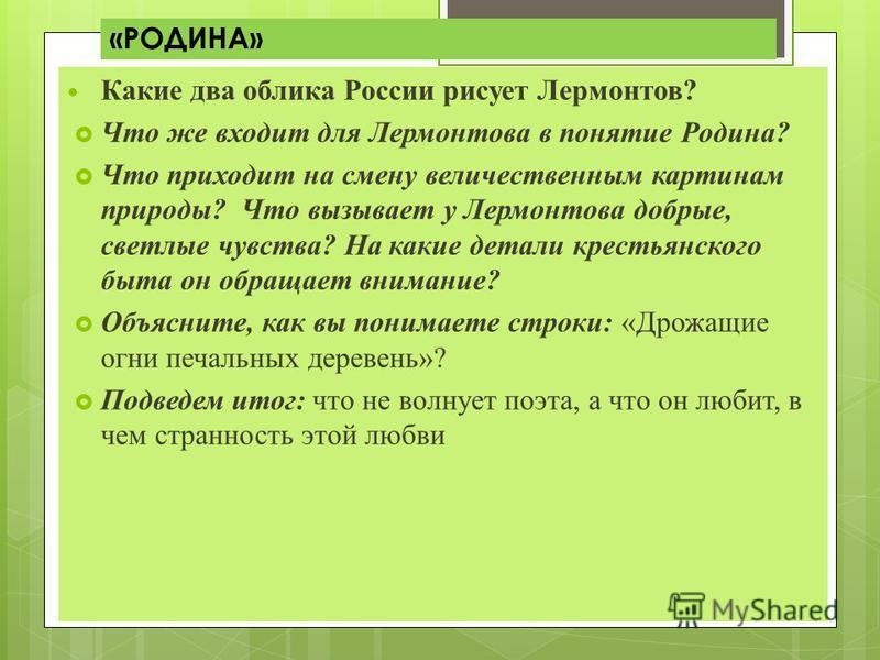«РОДИНА» Какие два облика России рисует Лермонтов? Что же входит для Лермонтова в понятие Родина? Что приходит на смену величественным картинам природы? Что вызывает у Лермонтова добрые, светлые чувства? На какие детали крестьянского быта он обращает
