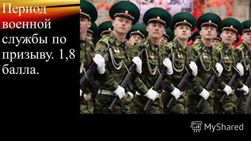 Период военной службы по призыву. 1,8 балла.