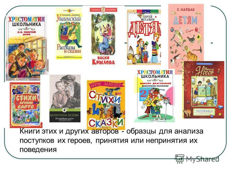 Книги этих и других авторов - образцы для анализа поступков их героев, принятия или непринятия их поведения