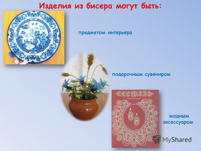 Изделия из бисера могут быть: предметом интерьера подарочным сувениром модным аксессуаром