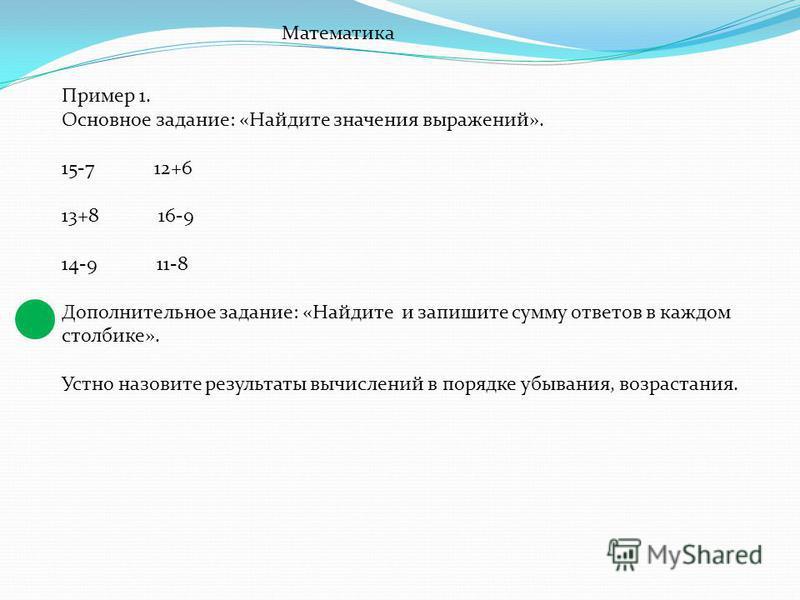 Математика Пример 1. Основное задание: «Найдите значения выражений». 15-7 12+6 13+8 16-9 14-9 11-8 Дополнительное задание: «Найдите и запишите сумму ответов в каждом столбике». Устно назовите результаты вычислений в порядке убывания, возрастания.