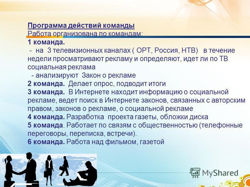 Программа действий команды Работа организована по командам: 1 команда. - на 3 телевизионных каналах ( ОРТ, Россия, НТВ) в течение недели просматривают рекламу и определяют, идет ли по ТВ социальная реклама - анализируют Закон о рекламе 2 команда. Дел
