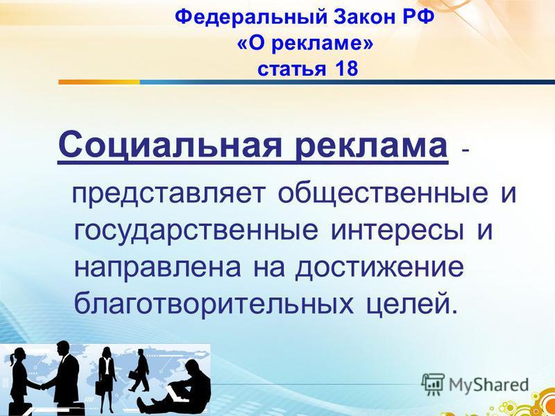 Федеральный Закон РФ «О рекламе» статья 18 Социальная реклама - представляет общественные и государственные интересы и направлена на достижение благотворительных целей.