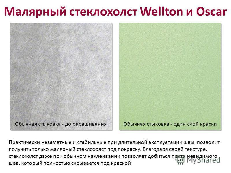 Малярный стеклохолст Wellton и Oscar Практически незаметные и стабильные при длительной эксплуатации швы, позволит получить только малярный стеклохолст под покраску. Благодаря своей текстуре, стеклохолст даже при обычном наклеивании позволяет добитьс