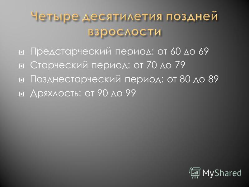 Предстарческий период: от 60 до 69 Старческий период: от 70 до 79 Позднестарческий период: от 80 до 89 Дряхлость: от 90 до 99