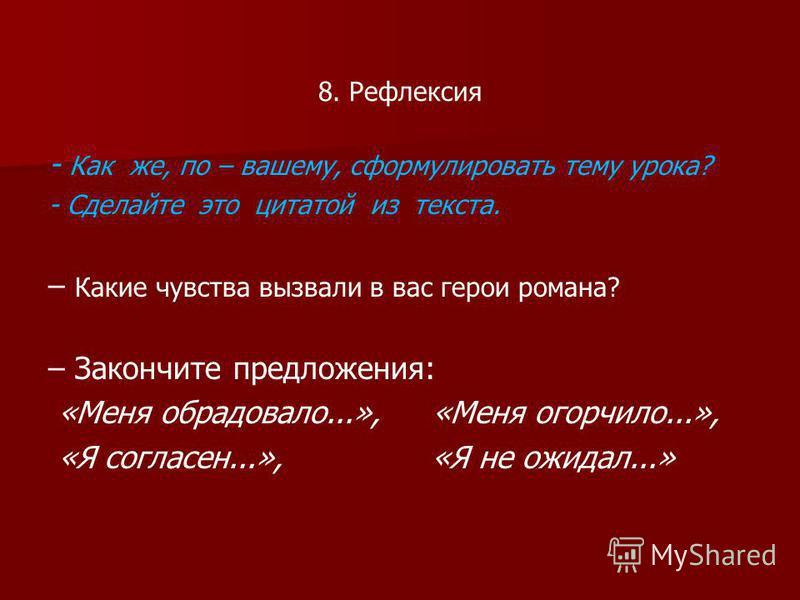 8. Рефлексия - Как же, по – вашему, сформулировать тему урока? - Сделайте это цитатой из текста. – Какие чувства вызвали в вас герои романа? – Закончите предложения: «Меня обрадовало...», «Меня огорчило...», «Я согласен...», «Я не ожидал...»