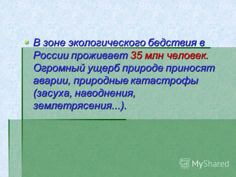 В зоне экологического бедствия в России проживает 35 млн человек. Огромный ущерб природе приносят аварии, природные катастрофы (засуха, наводнения, землетрясения...). В зоне экологического бедствия в России проживает 35 млн человек. Огромный ущерб пр