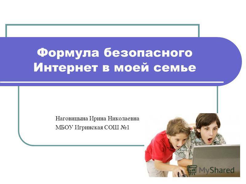 Формула безопасного Интернет в моей семье Наговицына Ирина Николаевна МБОУ Игринская СОШ 1