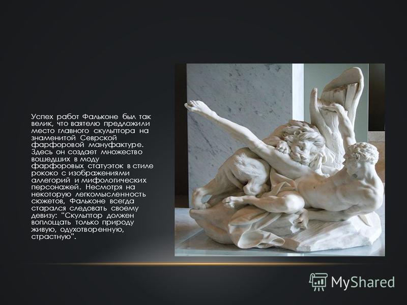 Успех работ Фальконе был так велик, что ваятелю предложили место главного скульптора на знаменитой Севрской фарфоровой мануфактуре. Здесь он создает множество вошедших в моду фарфоровых статуэток в стиле рококо с изображениями аллегорий и мифологичес