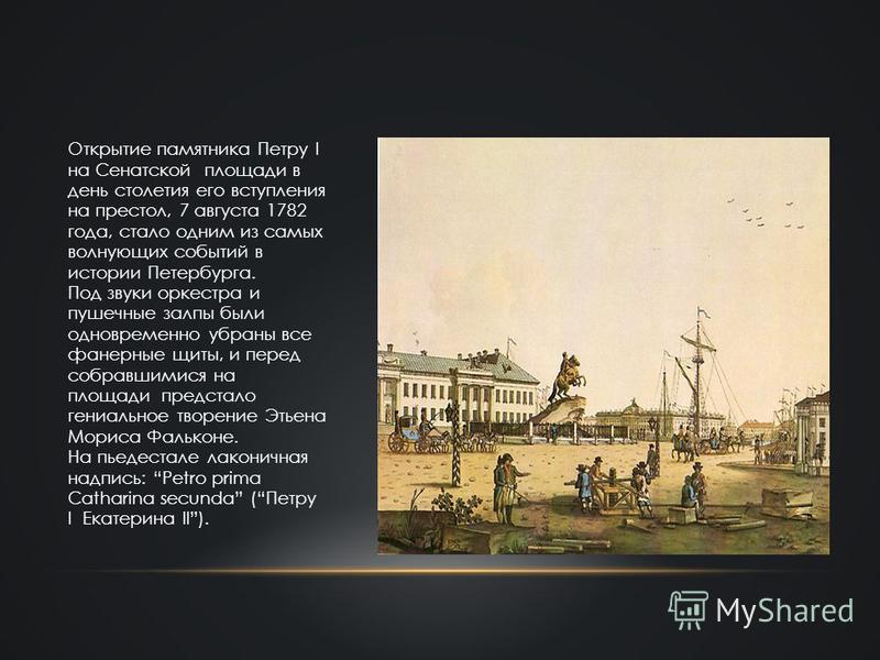 Открытие памятника Петру I на Сенатской площади в день столетия его вступления на престол, 7 августа 1782 года, стало одним из самых волнующих событий в истории Петербурга. Под звуки оркестра и пушечные залпы были одновременно убраны все фанерные щит