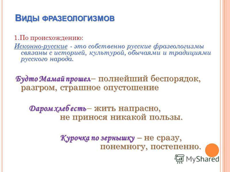 В ИДЫ ФРАЗЕОЛОГИЗМОВ В ИДЫ ФРАЗЕОЛОГИЗМОВ 1. По происхождению: Исконно-русские - это собственно русские фразеологизмы связаны с историей, культурой, обычаями и традициями русского народа. Будто Мамай прошел полнейший беспорядок, разгром, страшное опу