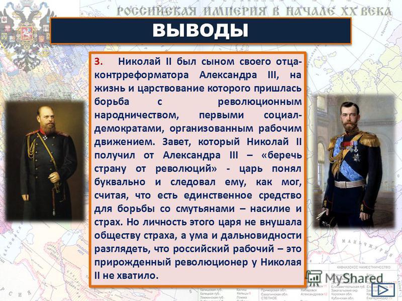 3. Николай II был сыном своего отца- контр реформатора Александра III, на жизнь и царствование которого пришлась борьба с революционным народничеством, первыми социал- демократами, организованным рабочим движением. Завет, который Николай II получил о