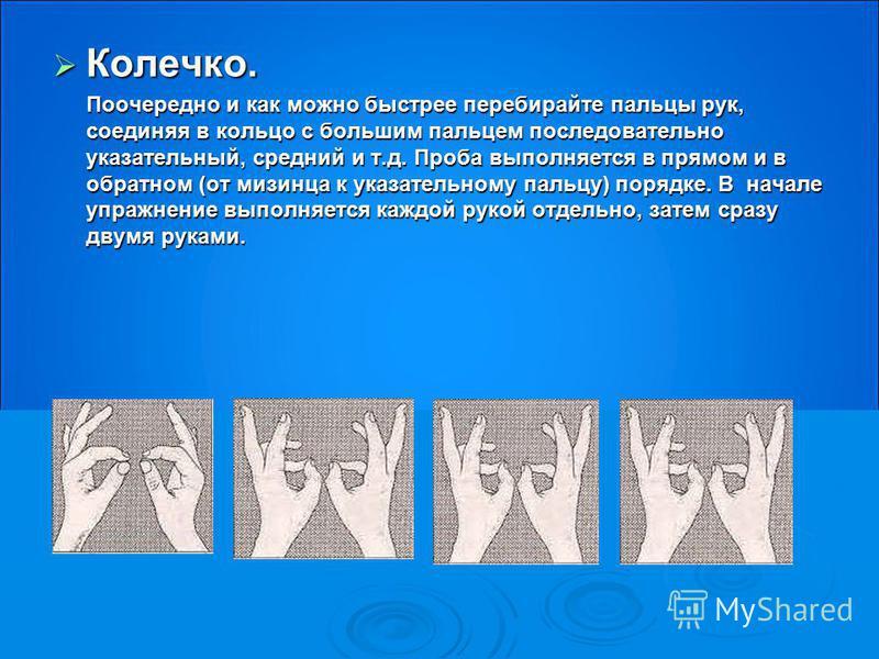 Колечко. Колечко. Поочередно и как можно быстрее перебирайте пальцы рук, соединяя в кольцо с большим пальцем последовательно указательный, средний и т.д. Проба выполняется в прямом и в обратном (от мизинца к указательному пальцу) порядке. В начале уп