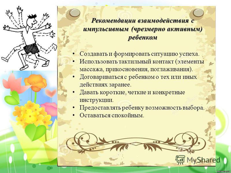 Рекомендации взаимодействия с импульсивным (чрезмерно активным) ребенком Создавать и формировать ситуацию успеха. Использовать тактильный контакт (элементы массажа, прикосновения, поглаживания). Договариваться с ребенком о тех или иных действиях зара