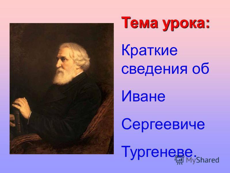 Тема урока: Краткие сведения об Иване Сергеевиче Тургеневе.