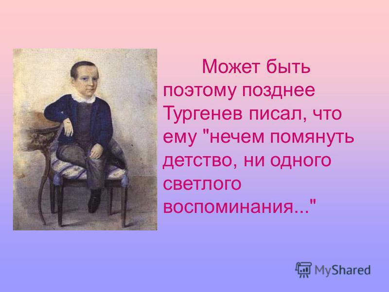 Может быть поэтому позднее Тургенев писал, что ему нечем помянуть детство, ни одного светлого воспоминания...