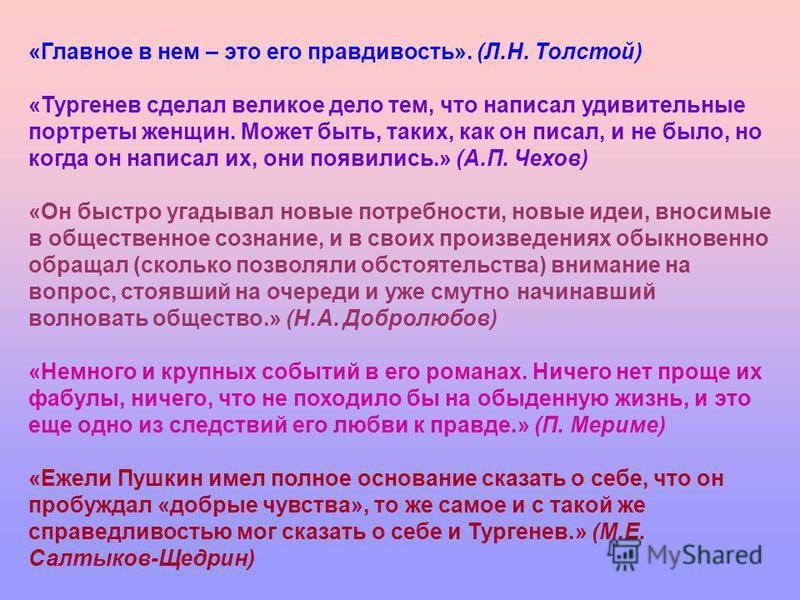 «Главное в нем – это его правдивость». (Л.Н. Толстой) «Тургенев сделал великое дело тем, что написал удивительные портреты женщин. Может быть, таких, как он писал, и не было, но когда он написал их, они появились.» (А.П. Чехов) «Он быстро угадывал но