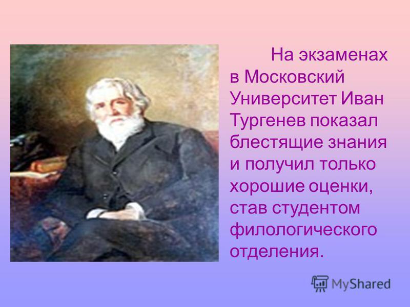 На экзаменах в Московский Университет Иван Тургенев показал блестящие знания и получил только хорошие оценки, став студентом филологического отделения.