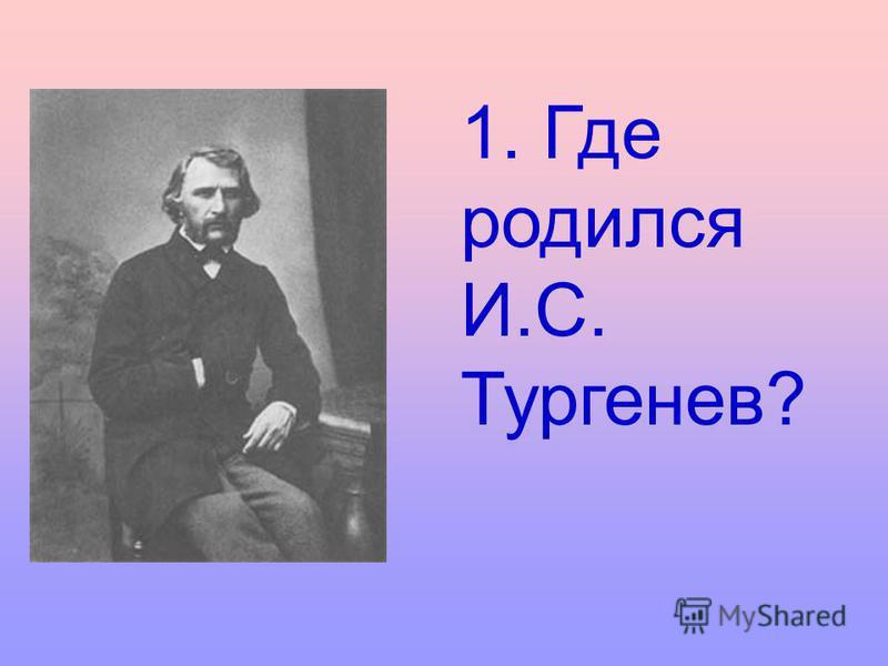 1. Где родился И.С. Тургенев?
