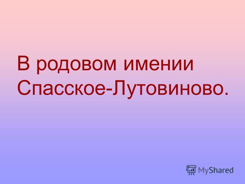 В родовом имении Спасское-Лутовиново.