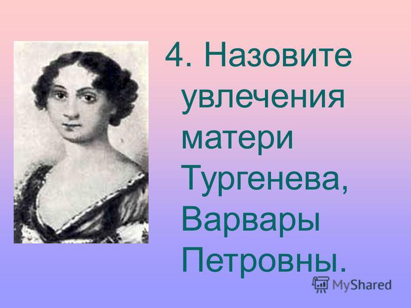 4. Назовите увлечения матери Тургенева, Варвары Петровны.