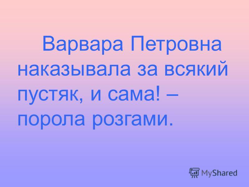 Варвара Петровна наказывала за всякий пустяк, и сама! – порола розгами.