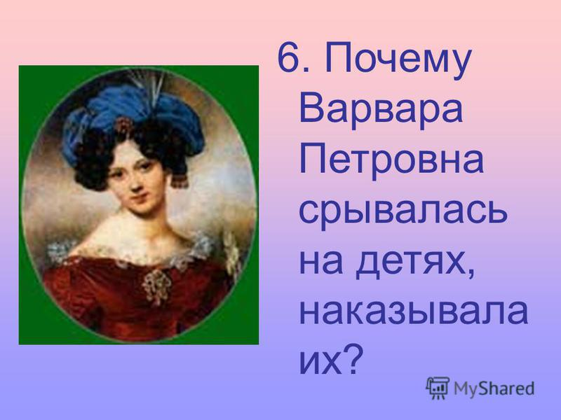 6. Почему Варвара Петровна срывалась на детях, наказывала их?