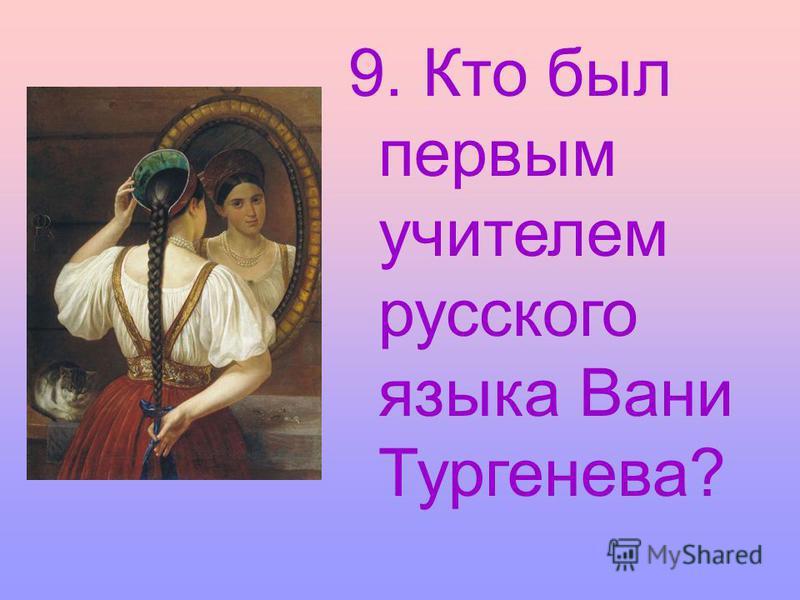 9. Кто был первым учителем русского языка Вани Тургенева?