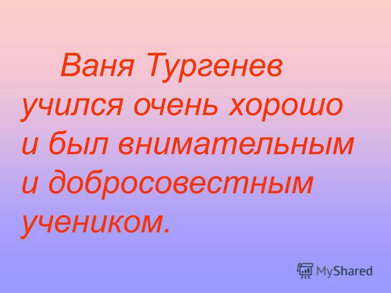 Ваня Тургенев учился очень хорошо и был внимательным и добросовестным учеником.