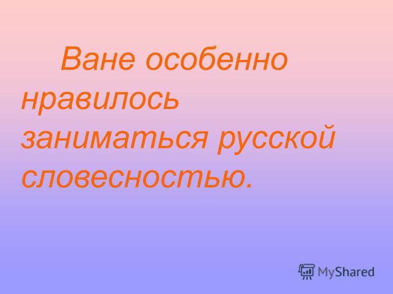 Ване особенно нравилось заниматься русской словесностью.